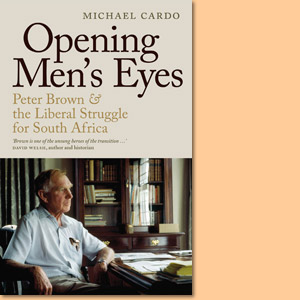 Opening Men's Eyes. Peter Brown and the Liberal Struggle for South Africa