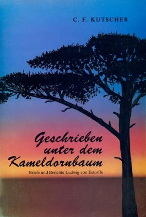 Geschrieben unter dem Kameldornbaum: Die Briefe und Berichte Ludwig von Estorffs aus dem alten Südwestafrika 1894-1903