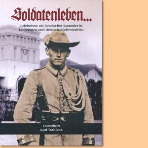 Soldatenleben. Erlebnisse als hessischer Kanonier in Lothringen und Deutsch-Südwestafrika