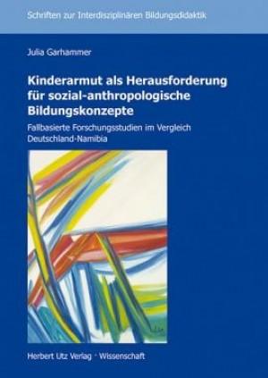 Kinderarmut als Herausforderung für sozial-anthropologische Bildungskonzepte. Fallbasierte Forschungsstudien im Vergleich Deutschland-Namibia