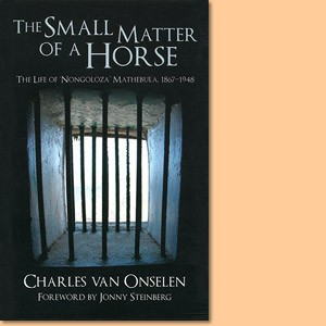 The Small Matter of a Horse: The Life of Nongoloza Mathebula