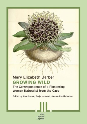 Mary Elizabeth Barber: Growing Wild. The Correspondence of a Pioneering Woman Naturalist from the Cape