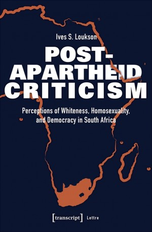 Post-Apartheid Criticism. Perceptions of Whiteness, Homosexuality, and Democracy in South Africa
