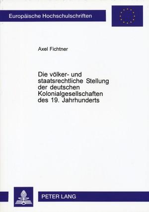 Die völker- und staatsrechtliche Stellung der deutschen Kolonialgesellschaften des 19. Jahrhunderts