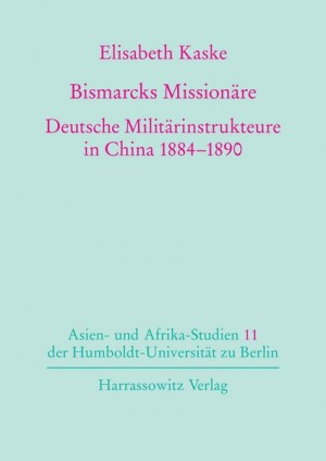 Bismarcks Missionäre. Deutsche Militärinstrukteure in China 1884-1890