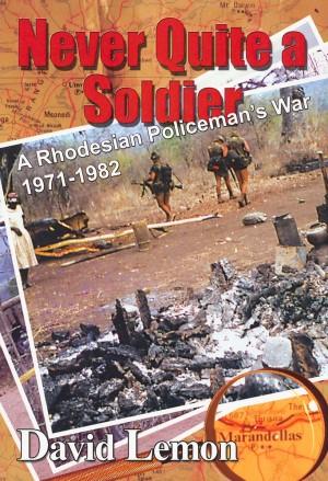 Never Quite a Soldier. A Rhodesian Policeman's War 1971-1982