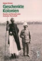 Geschenkte Kolonien: Ruanda und Burundi unter deutscher Herrschaft