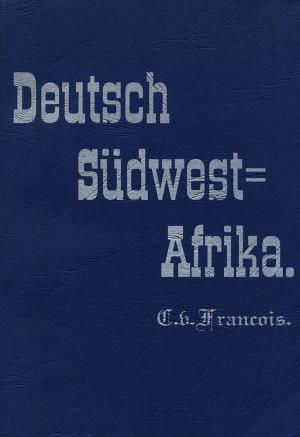 Deutsch-Südwest-Afrika. Geschichte der Kolonisation bis zum Ausbruch des Krieges mit Witbooi, April 1893