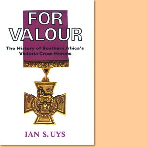 For Valour. The History of Southern Africa's Victoria Cross Heroes