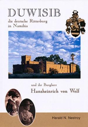 Duwisib. Die deutsche Ritterburg in Namibia und ihr Burgherr Hansheinrich von Wolf