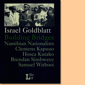 Israel Goldblatt Building Bridges: Namibian Nationalists Clemens Kapuuo, Hosea Kutako, Samuel Witbooi, Brendan Simbwaye