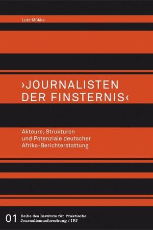 Journalisten der Finsternis. Akteure, Strukturen und Potenziale deutscher Afrika-Berichterstattung