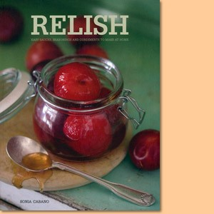 Relish. Easy Sauces, Seasonings and Condiments to Make at Home