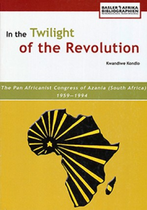 In the Twilight of the Revolution: The Pan Africanist Congress of Azania (South Africa) 1959–1994