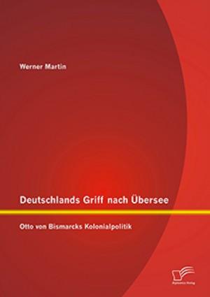 Deutschlands Griff nach Übersee: Otto von Bismarcks Kolonialpolitik