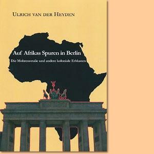 Auf Afrikas Spuren in Berlin. Die Mohrenstraße und andere koloniale Erblasten